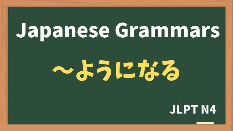 【JLPT N4 Grammar】〜ようになる