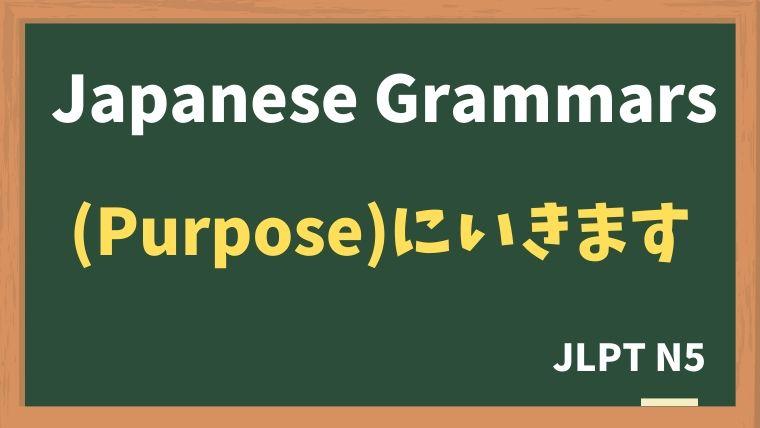 【JLPT N5】(Purpose)に いきます / きます / かえります