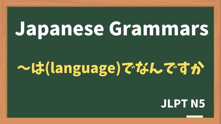 【JLPT N5 Grammar】(word / sentence)は(language)でなんですか
