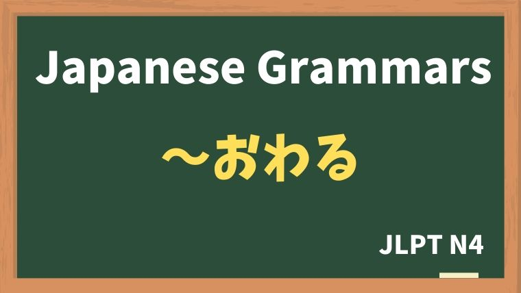 【JLPT N4 Grammar】〜おわる