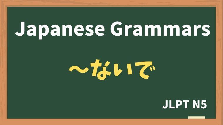 【JLPT N5 Grammar】〜ないで