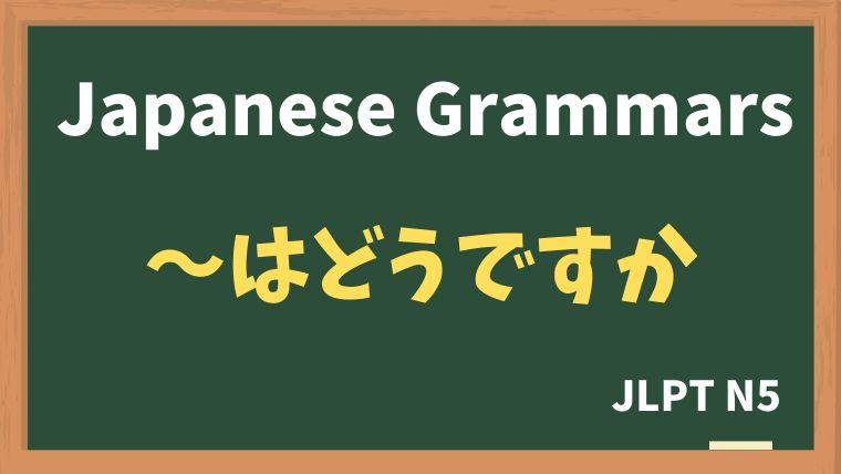 【JLPT N5 Grammar】〜はどうですか