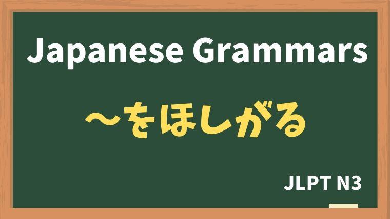 【JLPT N3 Grammar】〜をほしがる