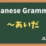 【JLPT N4 Grammar】〜あいだ