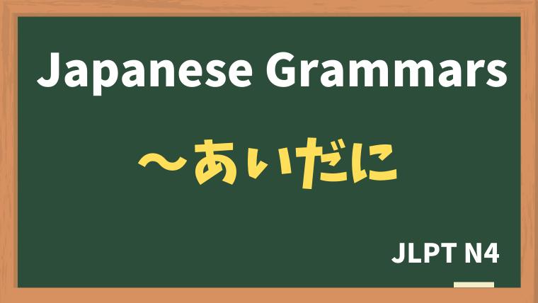 【JLPT N4 Grammar】〜あいだに