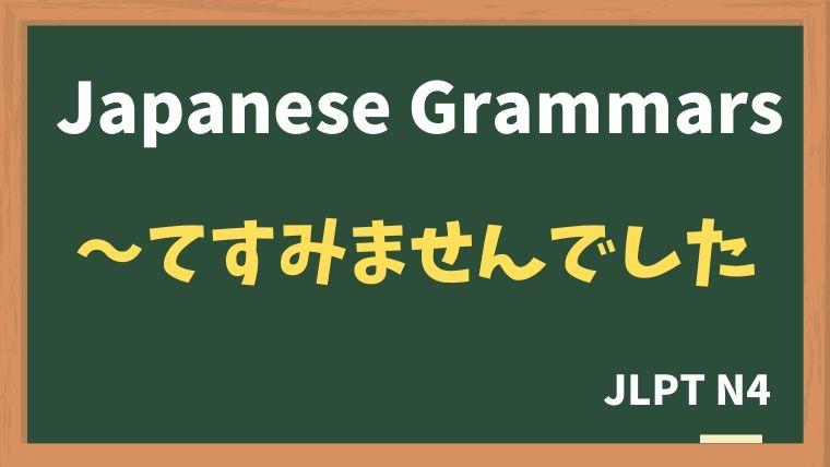 【JLPT N4 Grammar】〜てすみませんでした