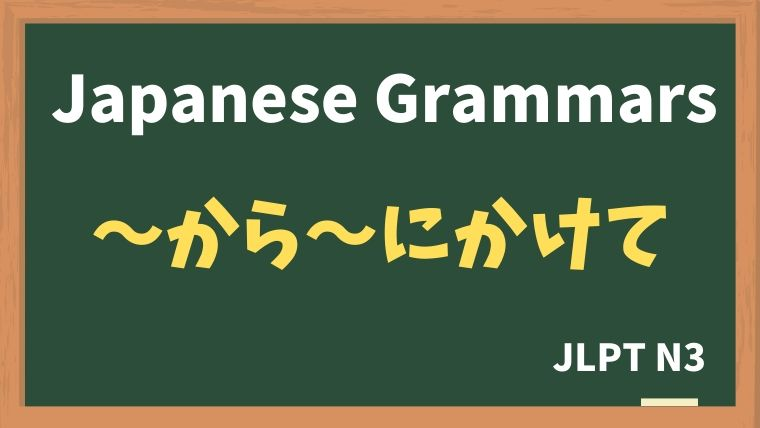 【JLPT N3 Grammar】〜から〜にかけて