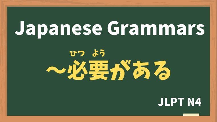【JLPT N4 Grammar】〜必要がある(ひつようがある)