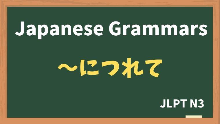 【JLPT N3 Grammar】〜につれて