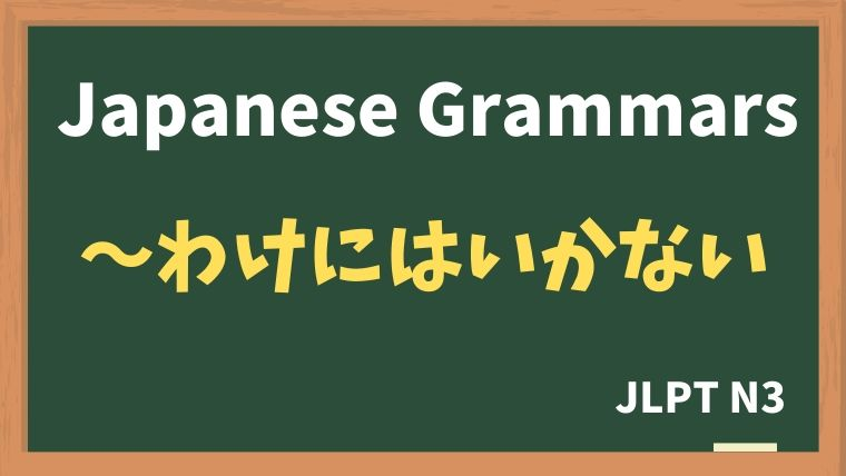 【JLPT N3 Grammar】〜わけにはいかない
