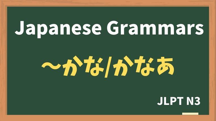 【JLPT N3 Grammar】〜かな / 〜かなあ