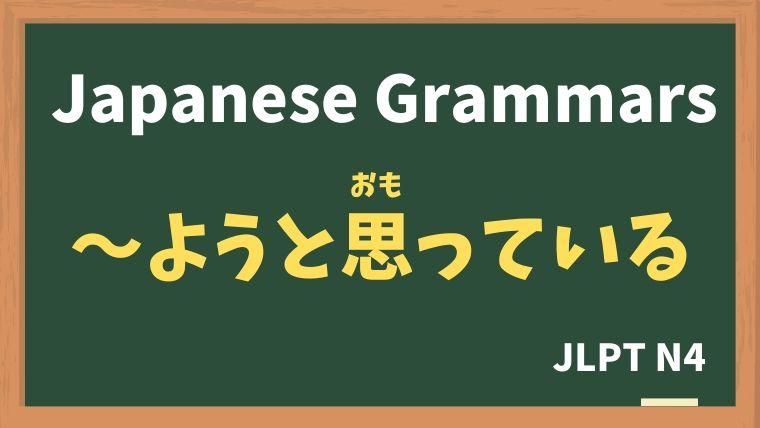 【JLPT N4 Grammar】〜ようと思っている(〜ようとおもっている)
