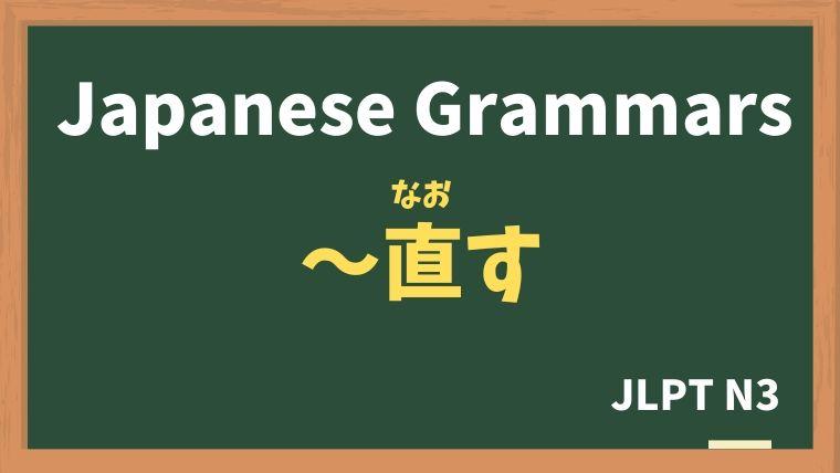 【JLPT N3 Grammar】〜直す(〜なおす)