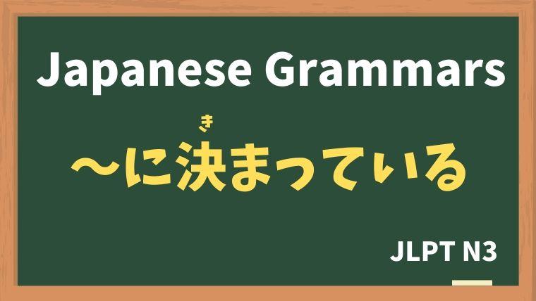 【JLPT N3 Grammar】〜に決まっている(〜にきまっている)