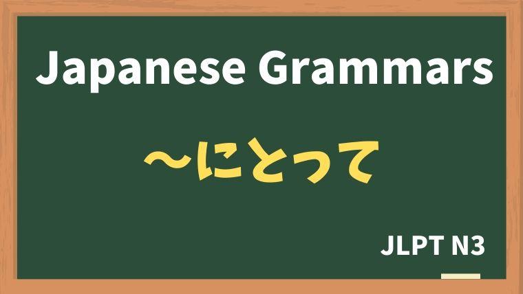 【JLPT N3 Grammar】〜にとって