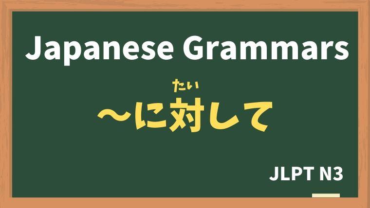 【JLPT N3 Grammar】〜に対して(〜にたいして)