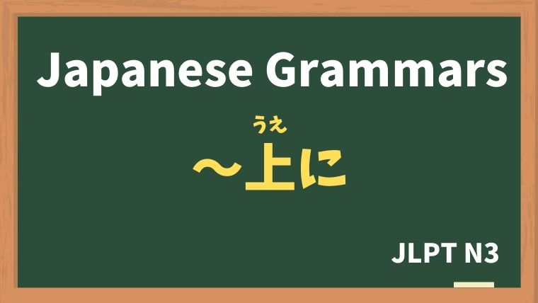 【JLPT N3 Grammar】〜上に(〜うえに)
