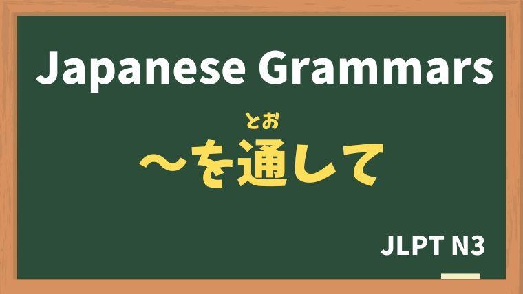 【JLPT N3 Grammar】〜を通して