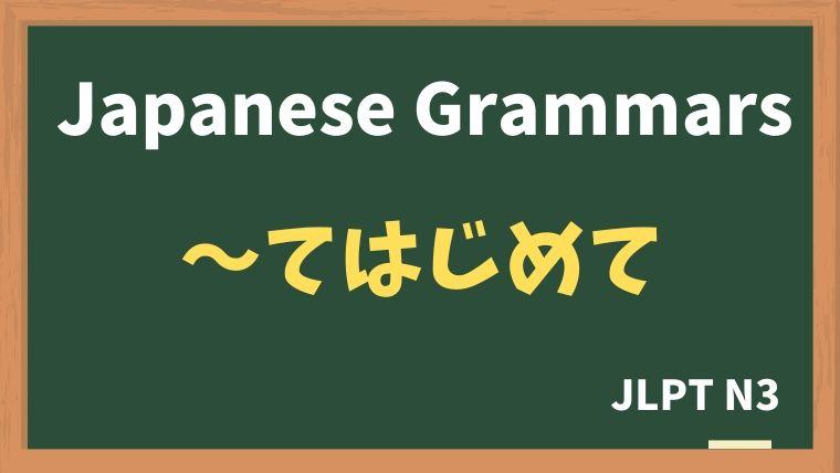 【JLPT N3 Grammar】〜てはじめて