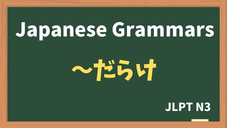 【JLPT N3 Grammar】〜だらけ