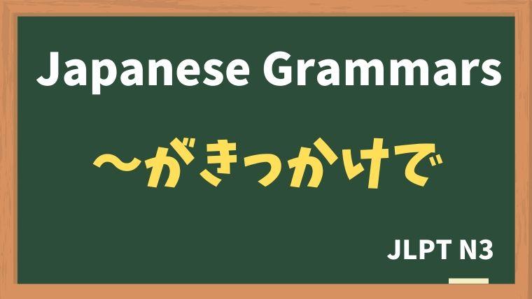 【JLPT N3 Grammar】〜がきっかけで