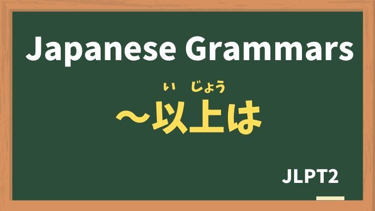 【JLPT N2 Grammar】〜以上は(〜いじょうは)