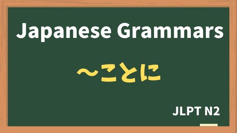【JLPT N2 Grammar】〜ことに