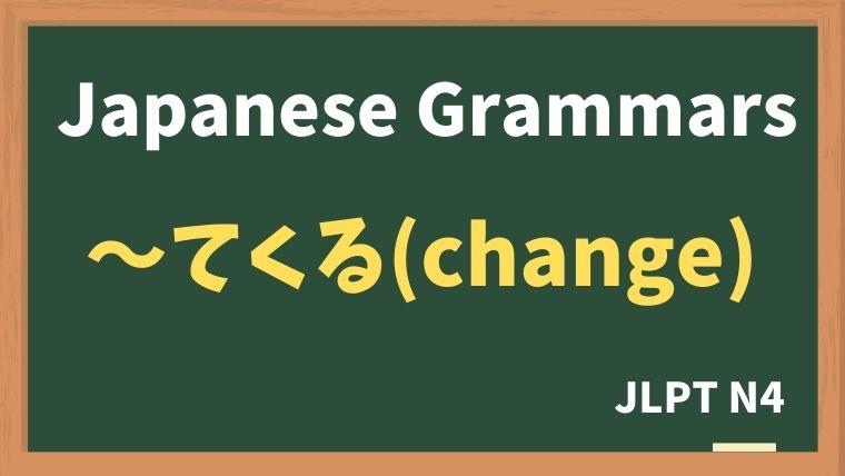 【JLPT N4 Grammar】〜てくる(change)