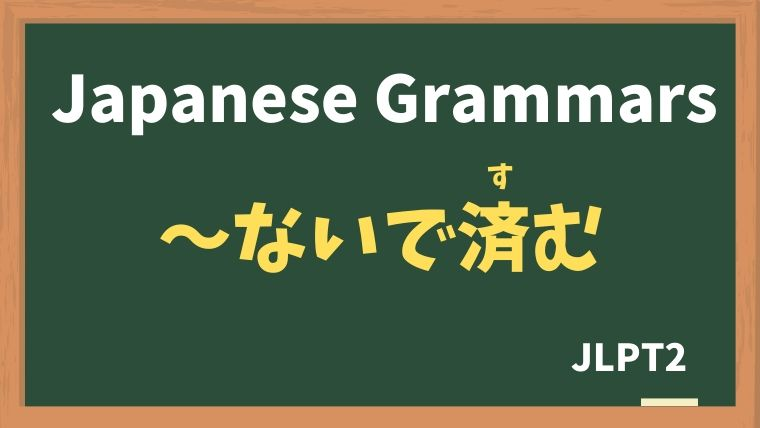 【JLPT N2 Grammar】〜ないで済む / 〜ずに済む(〜ないですむ / 〜ずにすむ)