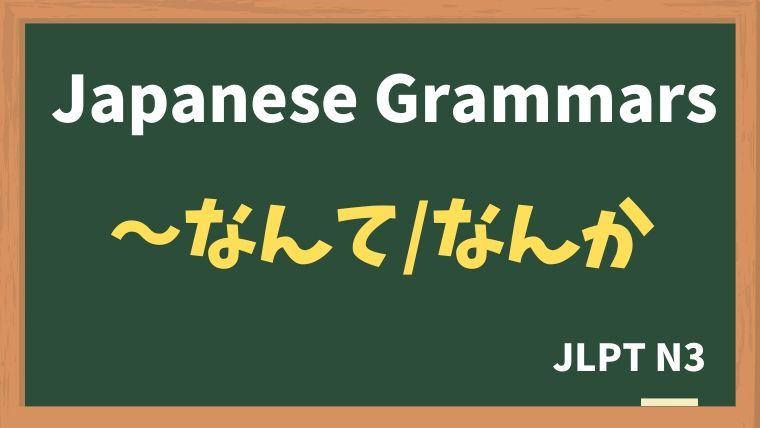 【JLPT N3 Grammar】〜なんて / なんか