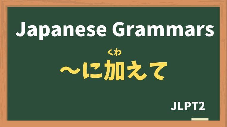【JLPT N2 Grammar】〜に加えて(〜にくわえて)