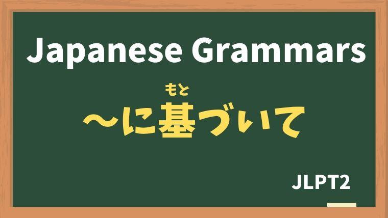 【JLPT N2 Grammar】〜に基づいて(〜にもとづいて)
