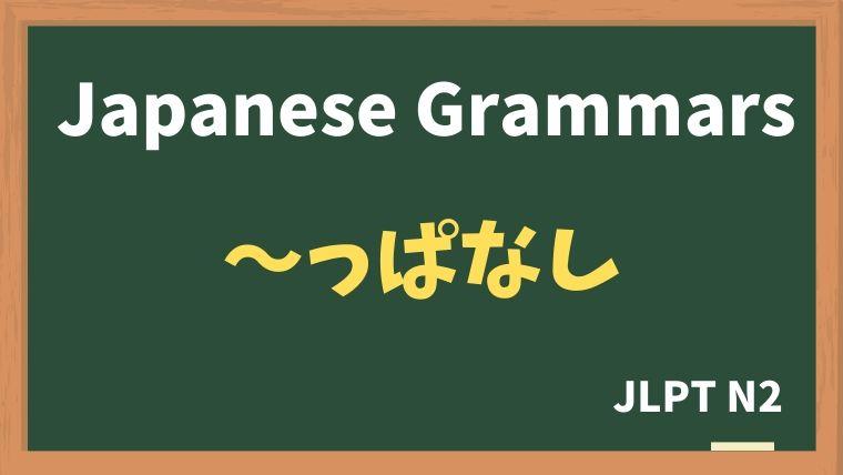【JLPT N2 Grammar】〜っぱなし