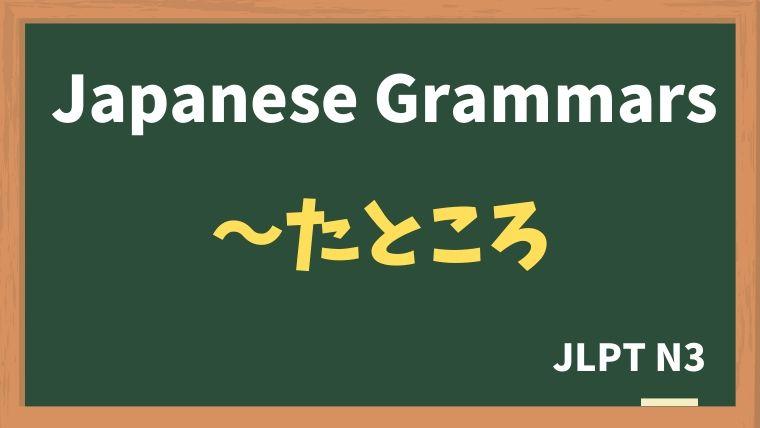 【JLPT N3 Grammar】〜たところ