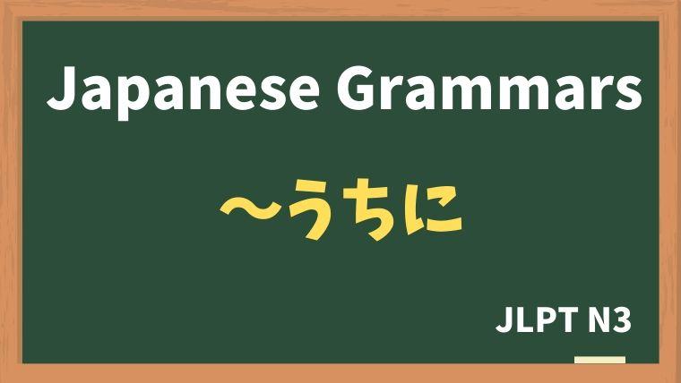 【JLPT N3 Grammar】〜うちに