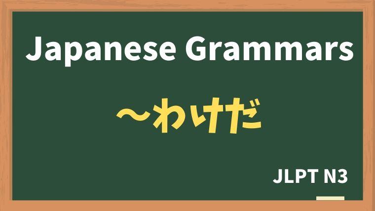 【JLPT N3 Grammar】〜わけだ / 〜というわけだ