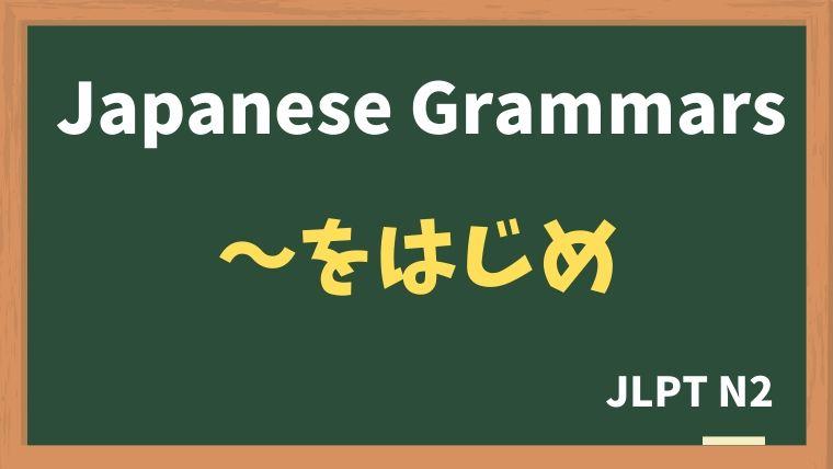 【JLPT N2 Grammar】〜をはじめ