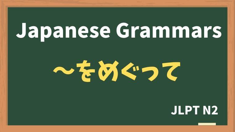 【JLPT N2 Grammar】〜をめぐって