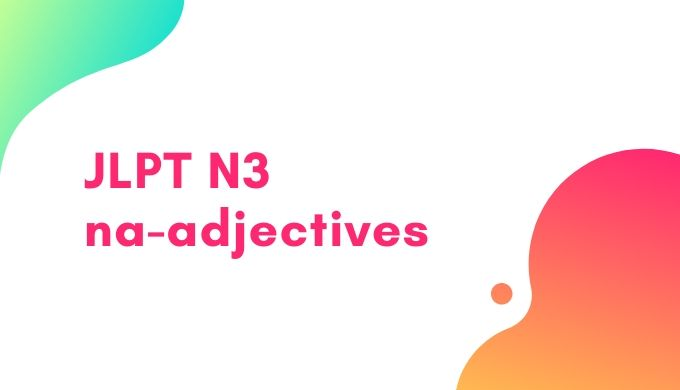 【JLPT N3】na - adjectives list:「な」けいようし