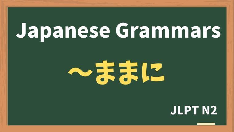 【JLPT N2 Grammar】〜ままに