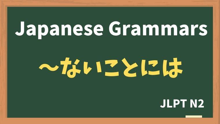 【JLPT N2 Grammar】〜ないことには