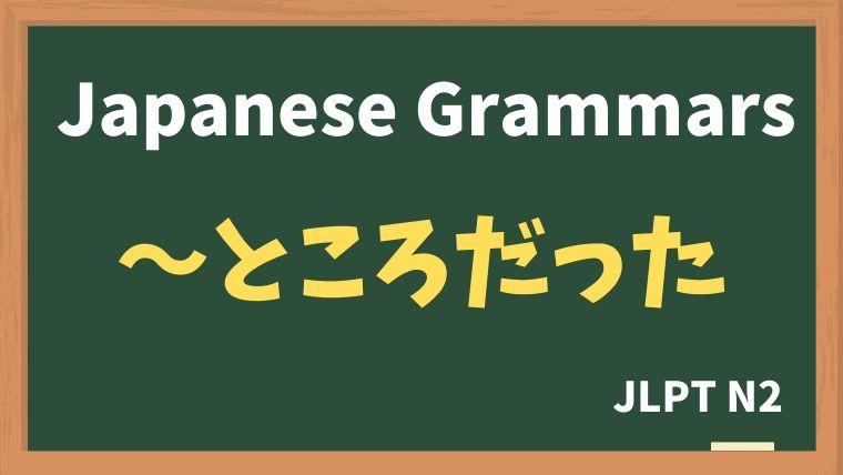 【JLPT N2 Grammar】〜ところだった
