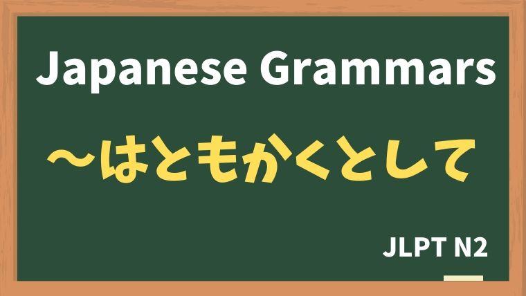 【JLPT N2 Grammar】〜はともかくとして