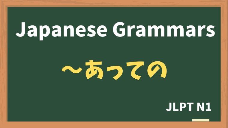 【JLPT N1 Grammar】〜あっての