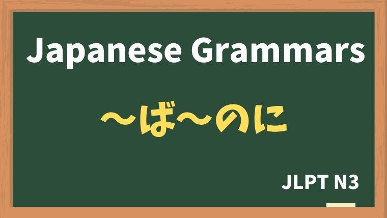 【JLPT N3 Grammar】〜ば〜のに