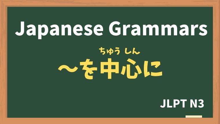 【JLPT N3 Grammar】〜を中心に(〜をちゅうしんに)