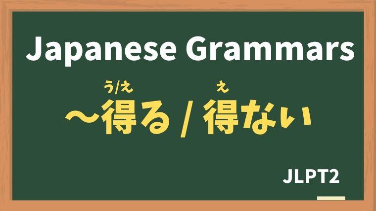 【JLPT N2 Grammar】〜得る / 得ない(〜うる / 〜えない)