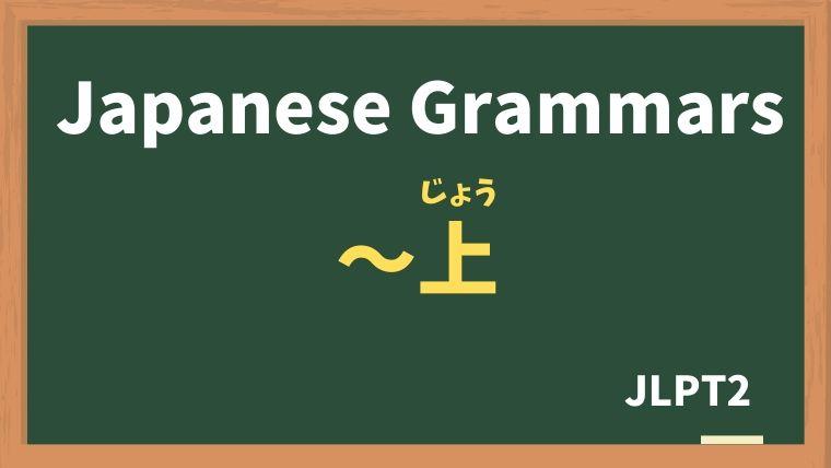 【JLPT N2 Grammar】〜上(〜じょう)