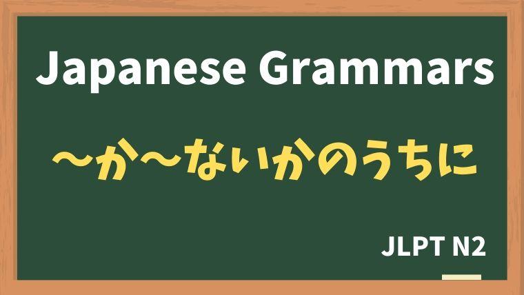 【JLPT N2 Grammar】〜か〜ないかのうちに