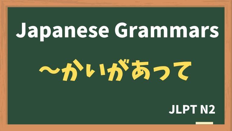 【JLPT N2 Grammar】〜かいがあって / 〜かいもなく